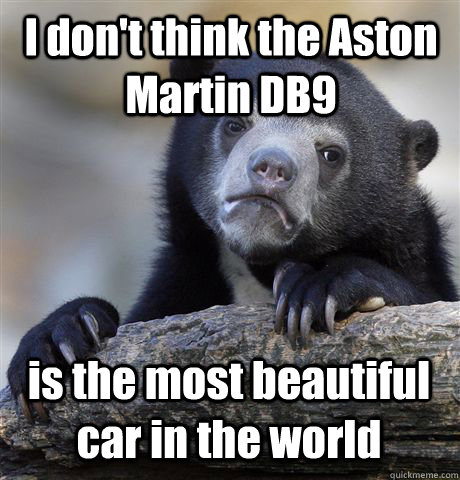 I don't think the Aston Martin DB9 is the most beautiful car in the world - I don't think the Aston Martin DB9 is the most beautiful car in the world  Confession Bear