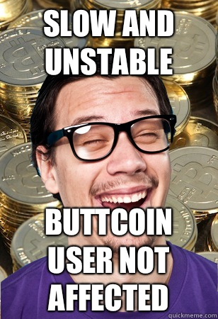 slow and unstable buttcoin user not affected - slow and unstable buttcoin user not affected  Bitcoin user not affected