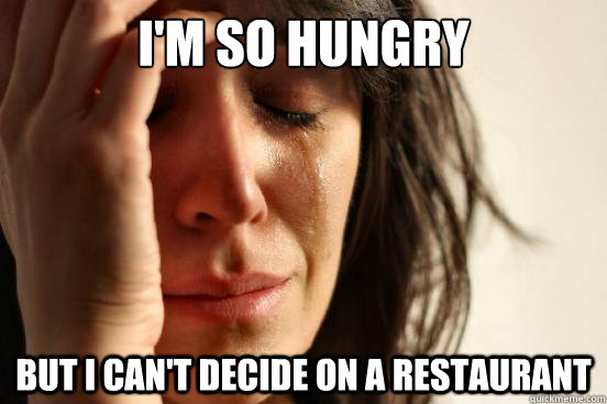 I'm so hungry but i can't decide on a restaurant - I'm so hungry but i can't decide on a restaurant  First World Problems