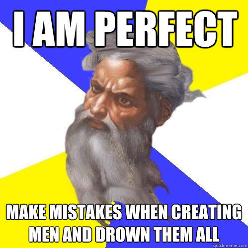 I am perfect Make mistakes when creating men and drown them all - I am perfect Make mistakes when creating men and drown them all  Advice God