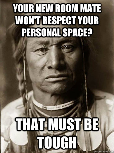 Your new room mate won't respect your personal space? that must be tough - Your new room mate won't respect your personal space? that must be tough  Unimpressed American Indian