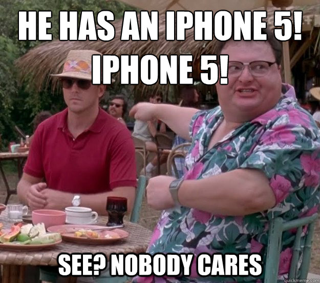 he has an iphone 5!  Iphone 5! See? nobody cares