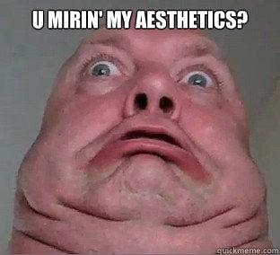 U Mirin' My Aesthetics?