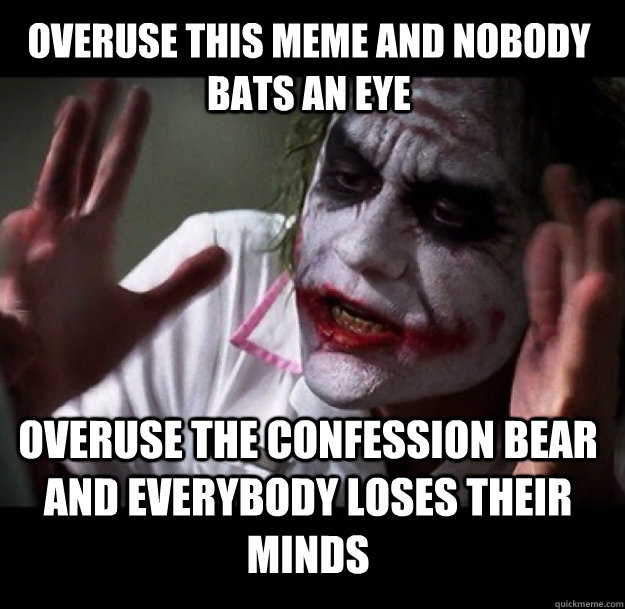 Overuse this meme and nobody bats an eye overuse the confession bear and everybody loses their minds