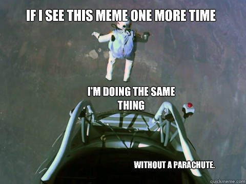 If I see this meme one more time I'm doing the same thing Without a parachute. - If I see this meme one more time I'm doing the same thing Without a parachute.  Misc