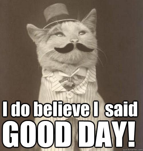 I do believe I  said GOOD DAY!