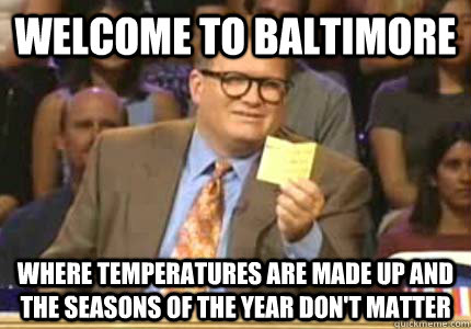 WELCOME TO baltimore Where temperatures are made up and the seasons of the year don't matter - WELCOME TO baltimore Where temperatures are made up and the seasons of the year don't matter  Whose Line