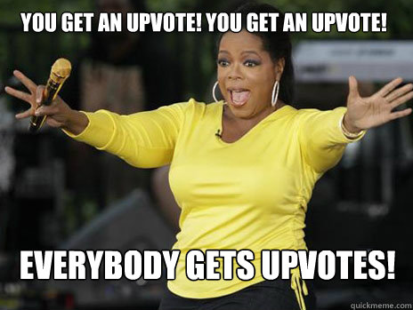 YOU GET AN UPVOTE! YOU GET AN UPVOTE! everybody gets UPVOTES!  Oprah Loves Ham