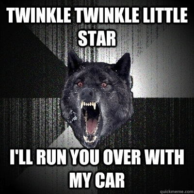twinkle twinkle little star i'll run you over with my car