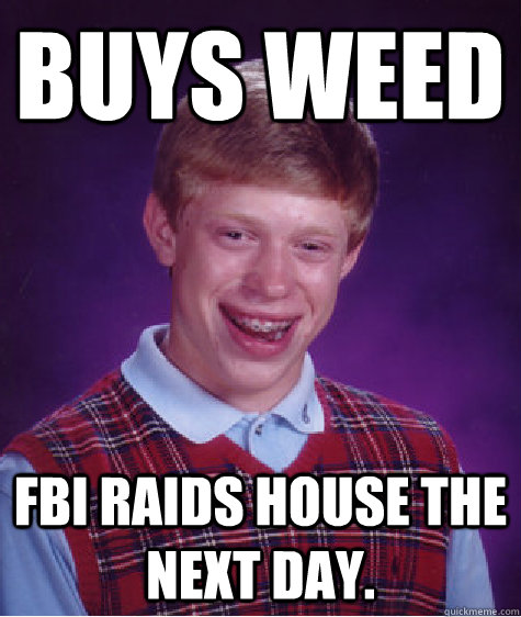 Buys weed FBI raids house the next day. - Buys weed FBI raids house the next day.  Bad Luck Brian