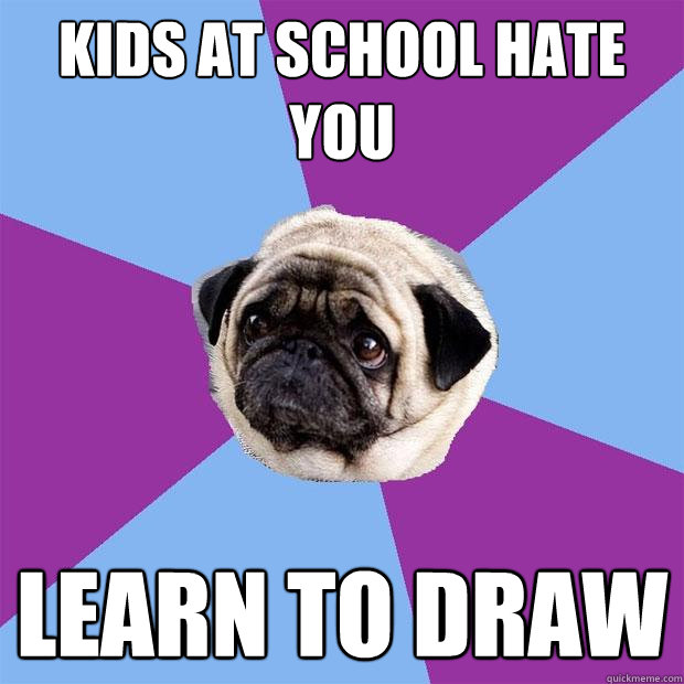 kids at school hate you learn to draw - kids at school hate you learn to draw  Lonely Pug