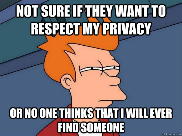 Not sure if they want to respect my privacy Or no one thinks that I will ever find someone - Not sure if they want to respect my privacy Or no one thinks that I will ever find someone  Futurama Fry