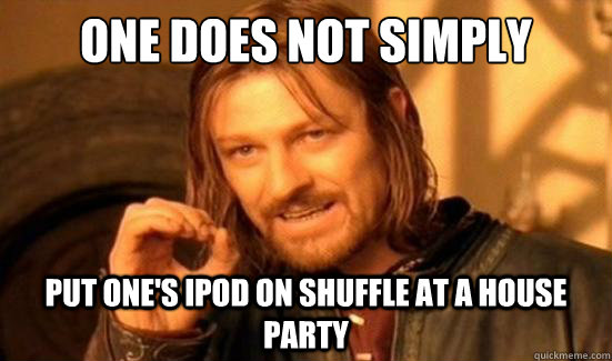 One Does Not Simply put one's ipod on shuffle at a house party - One Does Not Simply put one's ipod on shuffle at a house party  Boromir