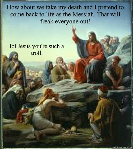 How about we fake my death and I pretend to come back to life as the Messiah. That will freak everyone out! lol Jesus you're such a troll.