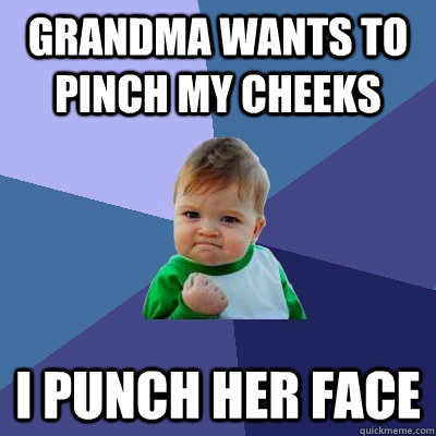 Grandma wants to pinch my cheeks I punch her face - Grandma wants to pinch my cheeks I punch her face  Success Kid