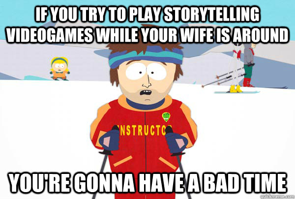 If you try to play storytelling videogames while your wife is around You're gonna have a bad time - If you try to play storytelling videogames while your wife is around You're gonna have a bad time  Super Cool Ski Instructor