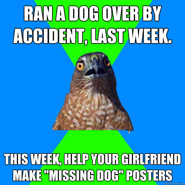 ran a dog over by accident, last week. this week, help your girlfriend make