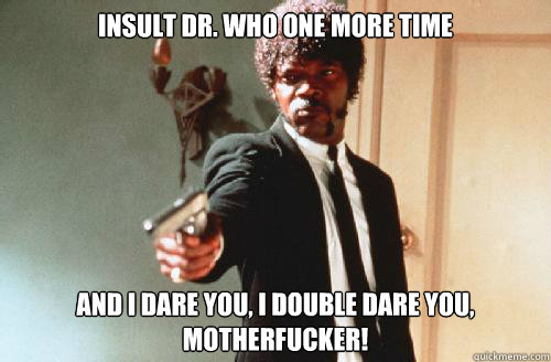 INSULT DR. WHO one more time And I DARE YOU, I DOUBLE DARE YOU, motherfucker!