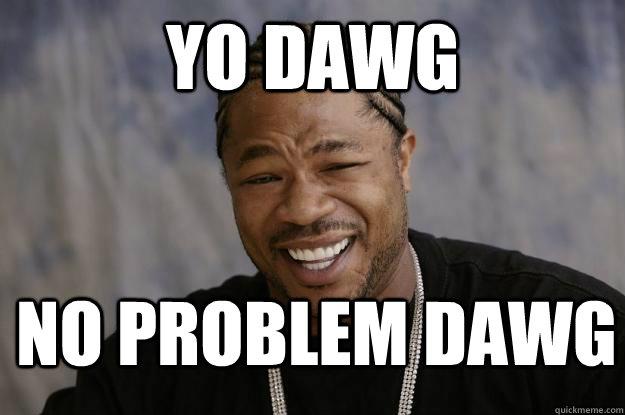 yo dawg No problem dawg - yo dawg No problem dawg  Xzibit meme 2
