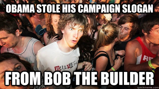 Obama stole his campaign slogan from bob the builder - Obama stole his campaign slogan from bob the builder  Sudden Clarity Clarence