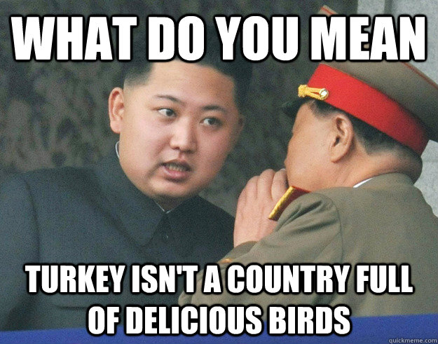 What do you mean turkey isn't a country full of delicious birds - What do you mean turkey isn't a country full of delicious birds  Hungry Kim Jong Un