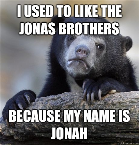 I used to like the Jonas Brothers Because my name is Jonah - I used to like the Jonas Brothers Because my name is Jonah  Confession Bear