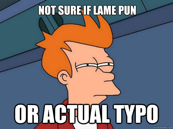 Not sure if lame pun or actual typo - Not sure if lame pun or actual typo  Futurama Fry