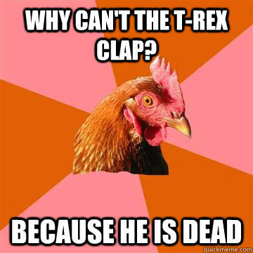 Why can't the t-rex clap? because he is dead