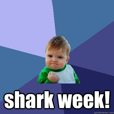 shark week! -  shark week!  Success Kid