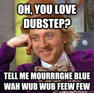 Oh, You love dubstep? tell me mourrrgne blue wah wub wub feew few - Oh, You love dubstep? tell me mourrrgne blue wah wub wub feew few  Condescending Wonka