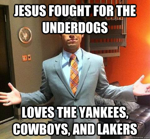 jesus fought for the underdogs loves the yankees, cowboys, and lakers
