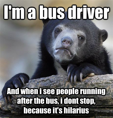 I'm a bus driver And when i see people running after the bus, i dont stop, because it's hilarius - I'm a bus driver And when i see people running after the bus, i dont stop, because it's hilarius  Confession Bear
