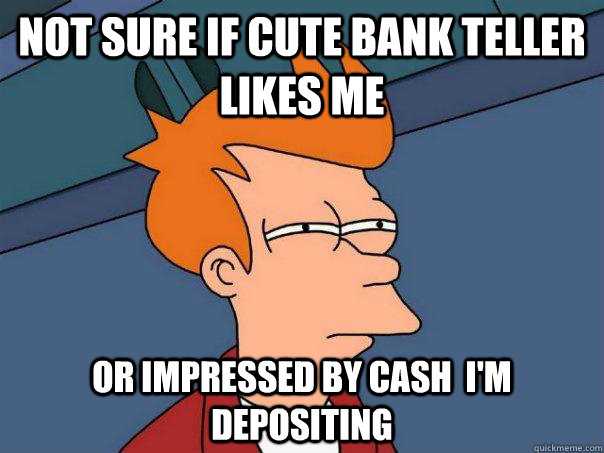 Not sure if cute bank teller likes me Or impressed by cash  i'm depositing - Not sure if cute bank teller likes me Or impressed by cash  i'm depositing  Futurama Fry