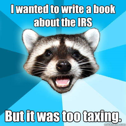 I wanted to write a book about the IRS But it was too taxing. - I wanted to write a book about the IRS But it was too taxing.  Lame Pun Coon