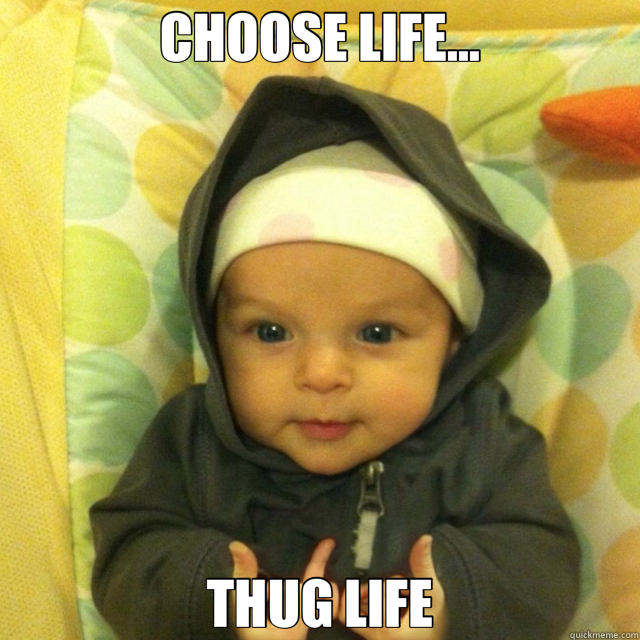 CHOOSE LIFE... THUG LIFE - CHOOSE LIFE... THUG LIFE  Gang Baby
