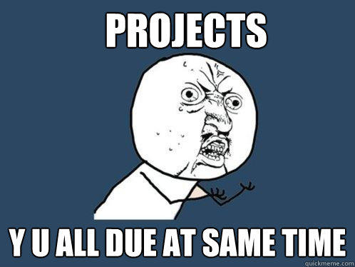 Projects y u all due at same time  Y U No