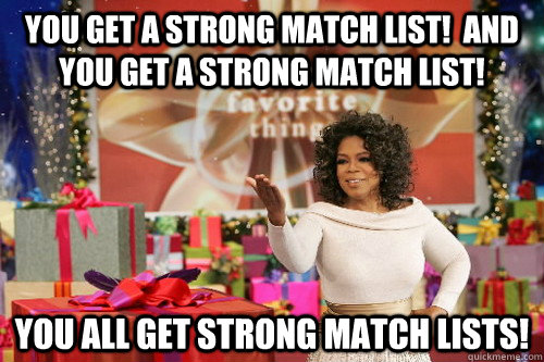 You get a strong match list!  And you get a strong match list! You ALL get strong match lists!