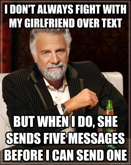 I don't always fight with my girlfriend over text but when i do, she sends five messages before i can send one - I don't always fight with my girlfriend over text but when i do, she sends five messages before i can send one  The Most Interesting Man In The World