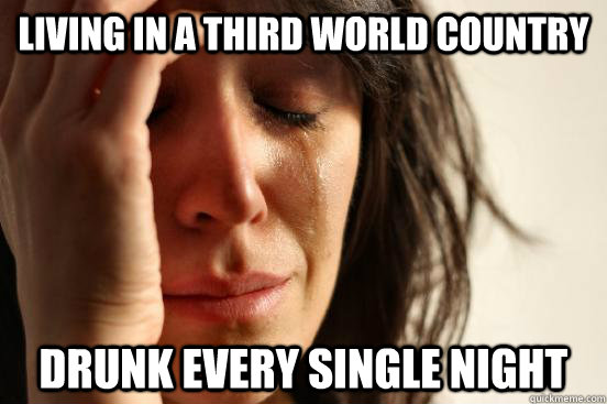 Living in a third world country Drunk every single night - Living in a third world country Drunk every single night  First World Problems