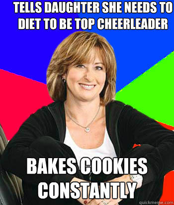 Tells daughter she needs to diet to be top cheerleader bakes cookies constantly - Tells daughter she needs to diet to be top cheerleader bakes cookies constantly  Sheltering Suburban Mom
