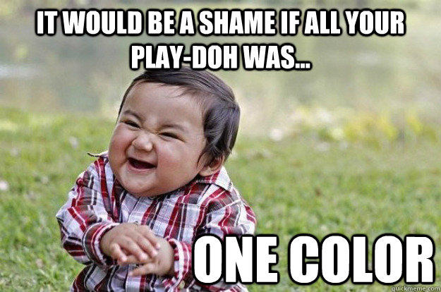it would be a shame if all your play-doh was... one color  Evil Toddler