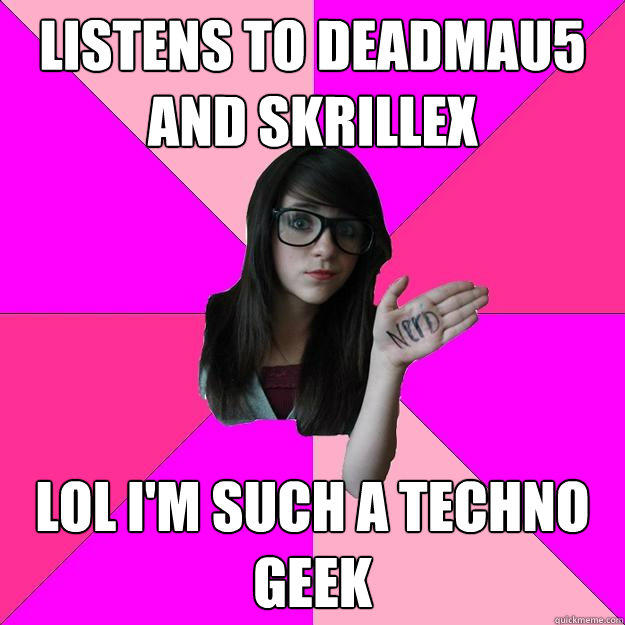 Listens to Deadmau5 and Skrillex lol i'm such a Techno Geek - Listens to Deadmau5 and Skrillex lol i'm such a Techno Geek  Idiot Nerd Girl