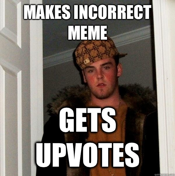 Makes incorrect meme gets upvotes - Makes incorrect meme gets upvotes  Scumbag Steve