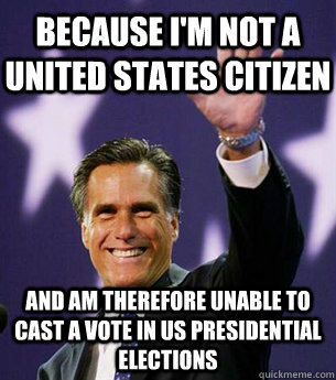 Because I'm not a united states citizen And am therefore unable to cast a vote in US presidential elections