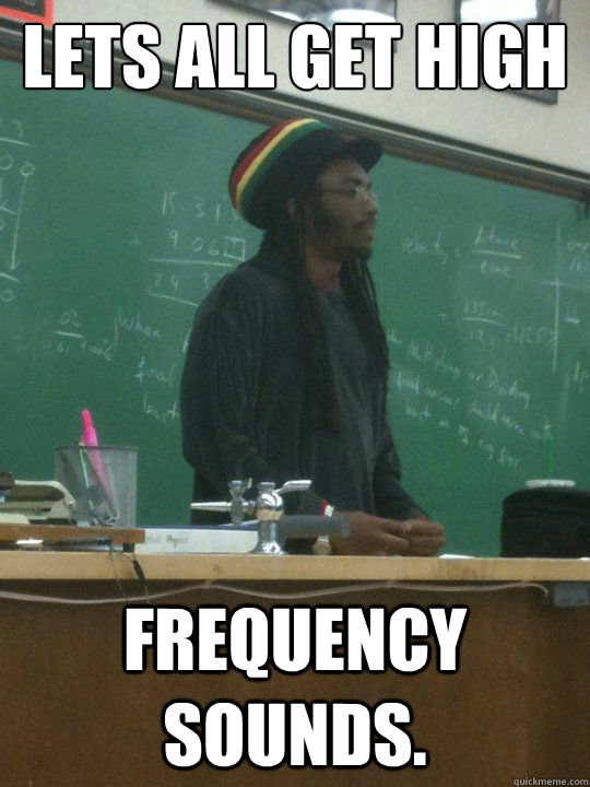 Lets all get high frequency sounds. - Lets all get high frequency sounds.  Rasta Teacher