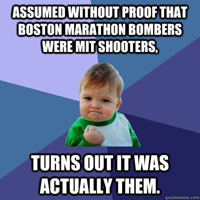 Assumed without proof that Boston Marathon bombers were MIT shooters, Turns out it was actually them. - Assumed without proof that Boston Marathon bombers were MIT shooters, Turns out it was actually them.  Success Kid