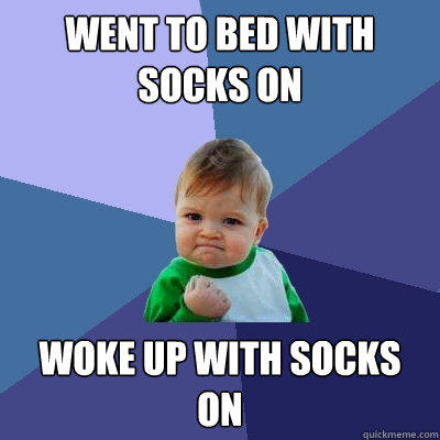 Went to bed with socks on woke up with socks on - Went to bed with socks on woke up with socks on  Success Kid