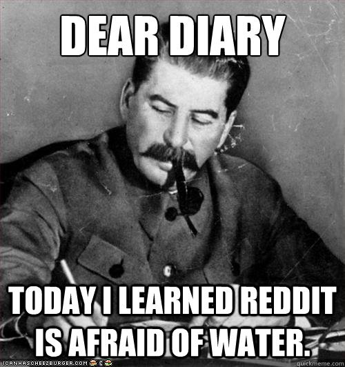 dear diary Today i learned Reddit is afraid of water.