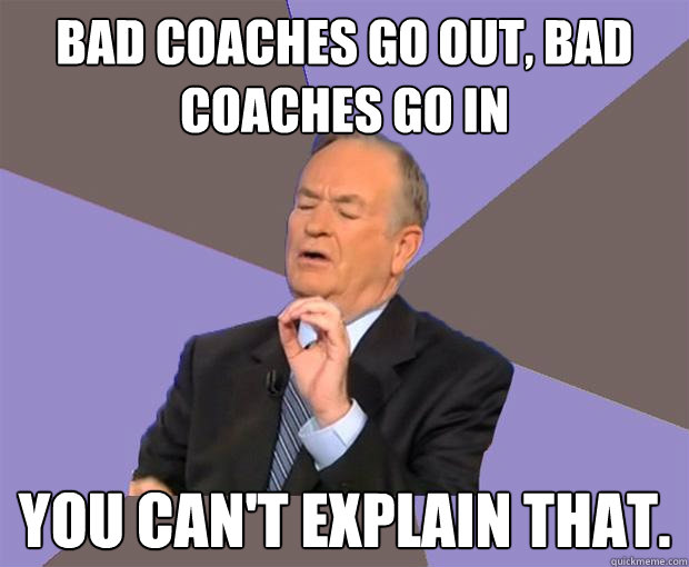 Bad coaches go out, bad coaches go in You can't explain that. - Bad coaches go out, bad coaches go in You can't explain that.  Bill O Reilly
