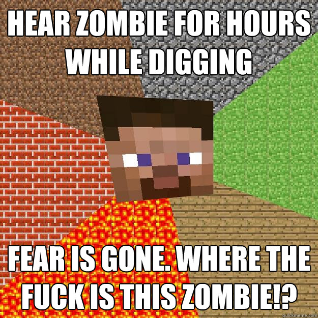 hear zombie for hours while digging fear is gone. where the fuck is this zombie!? - hear zombie for hours while digging fear is gone. where the fuck is this zombie!?  Minecraft
